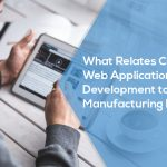 What relates Custom Web Application Development to Manufacturing Industry?