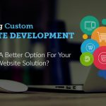 Is Hiring Custom Website Development Company A Better Option For Your Business Solution?